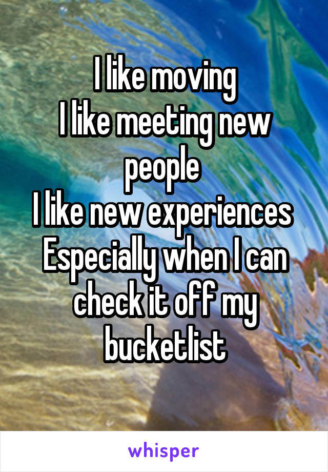 I like moving I like meeting new people  I like new experiences  Especially when I can check it off my bucketlist