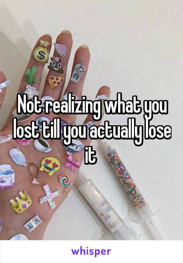 Not realizing what you lost till you actually lose it