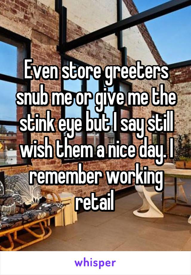 Even store greeters snub me or give me the stink eye but I say still wish them a nice day. I remember working retail