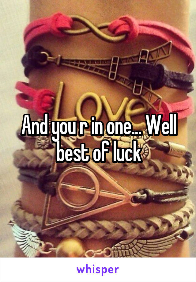 And you r in one... Well best of luck