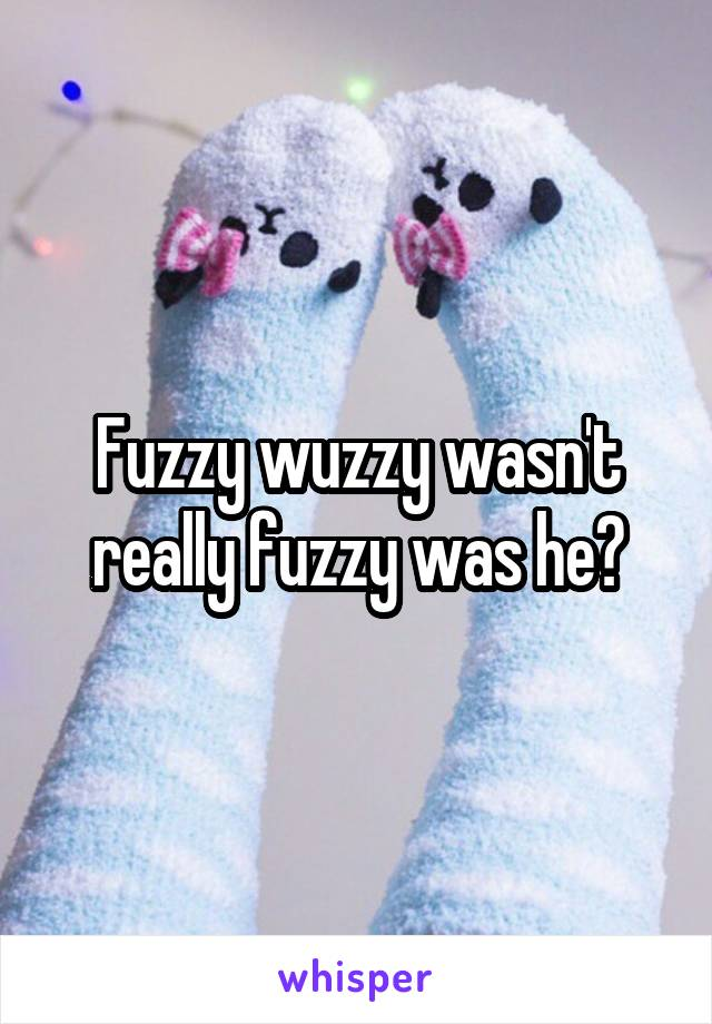 Fuzzy wuzzy wasn't really fuzzy was he?