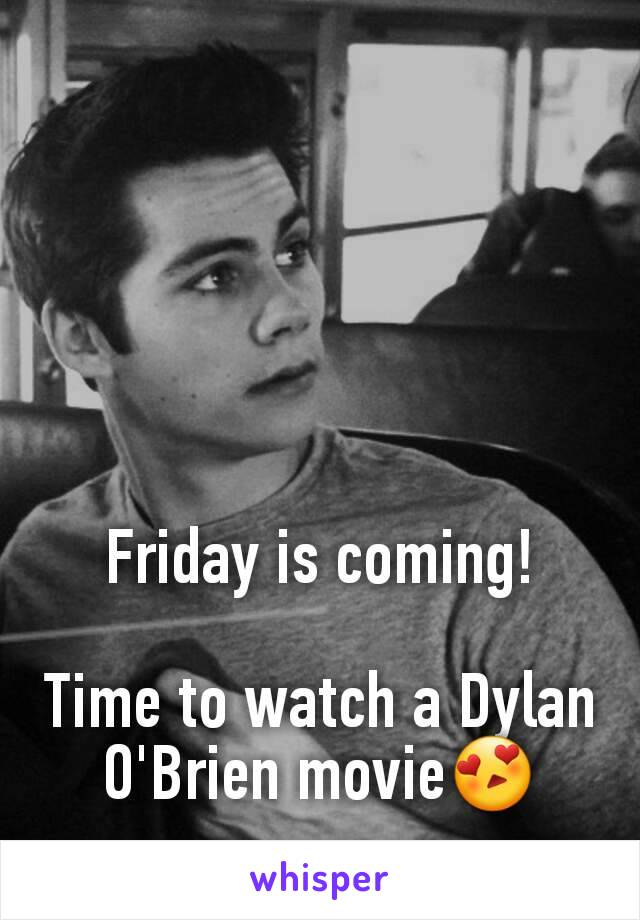 Friday is coming!  Time to watch a Dylan O'Brien movie😍