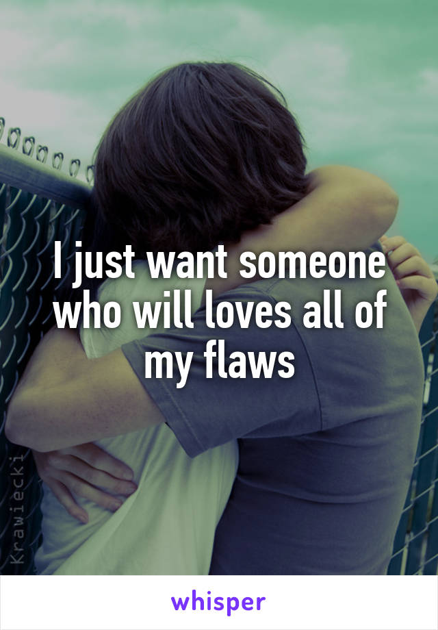 I just want someone who will loves all of my flaws