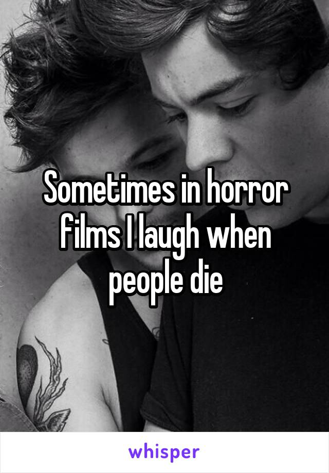 Sometimes in horror films I laugh when people die
