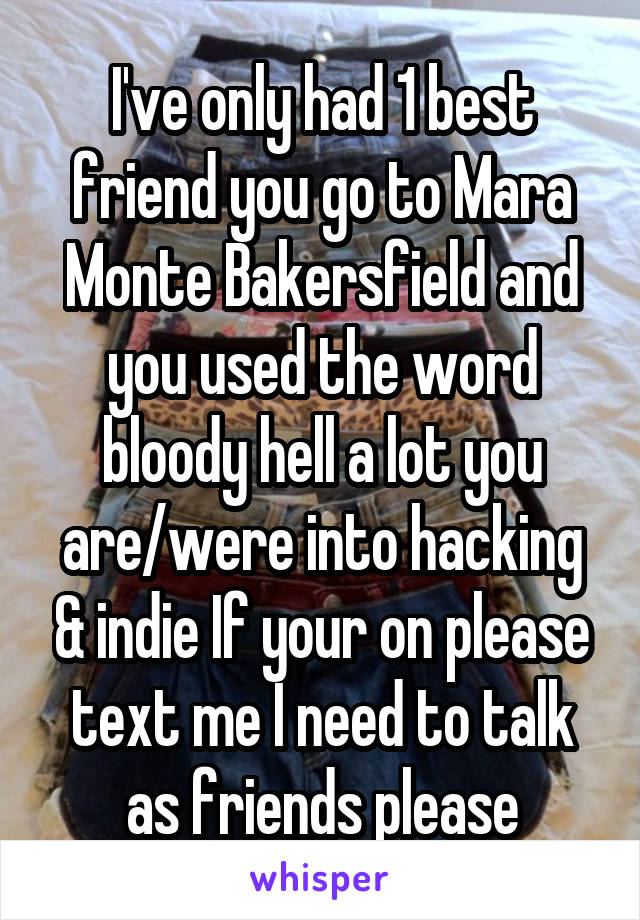 I've only had 1 best friend you go to Mara Monte Bakersfield and you used the word bloody hell a lot you are/were into hacking & indie If your on please text me I need to talk as friends please