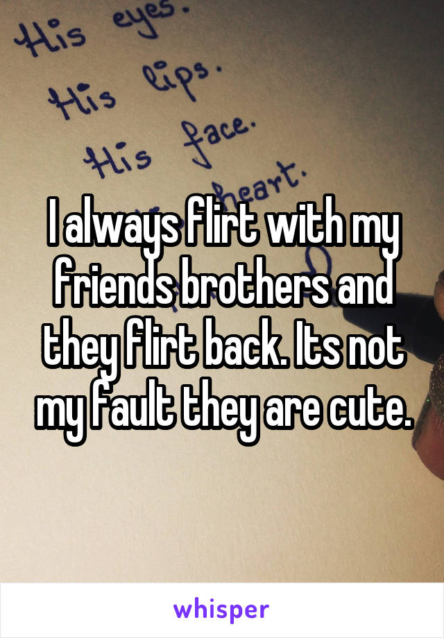 I always flirt with my friends brothers and they flirt back. Its not my fault they are cute.
