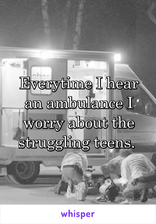 Everytime I hear an ambulance I worry about the struggling teens.