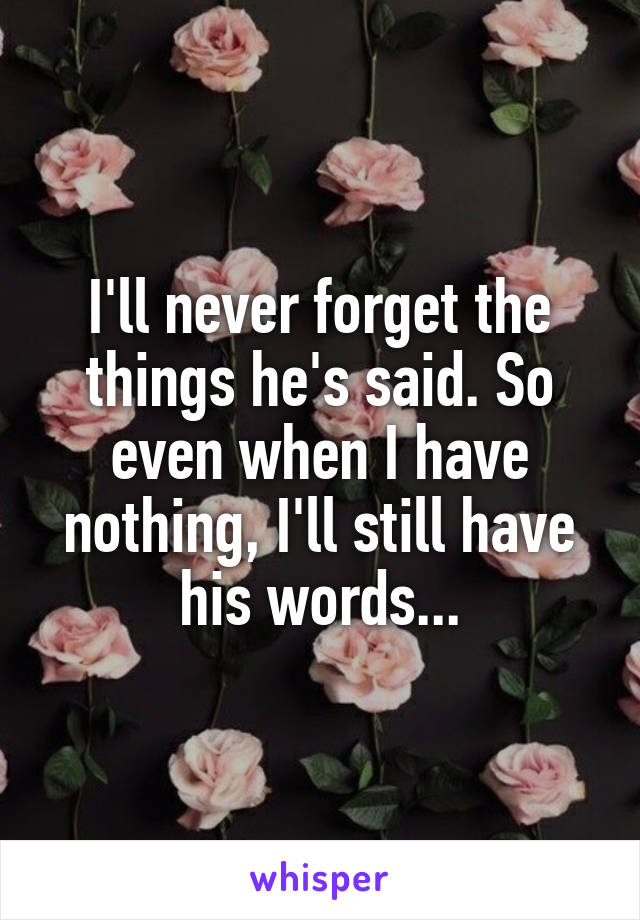 I'll never forget the things he's said. So even when I have nothing, I'll still have his words...