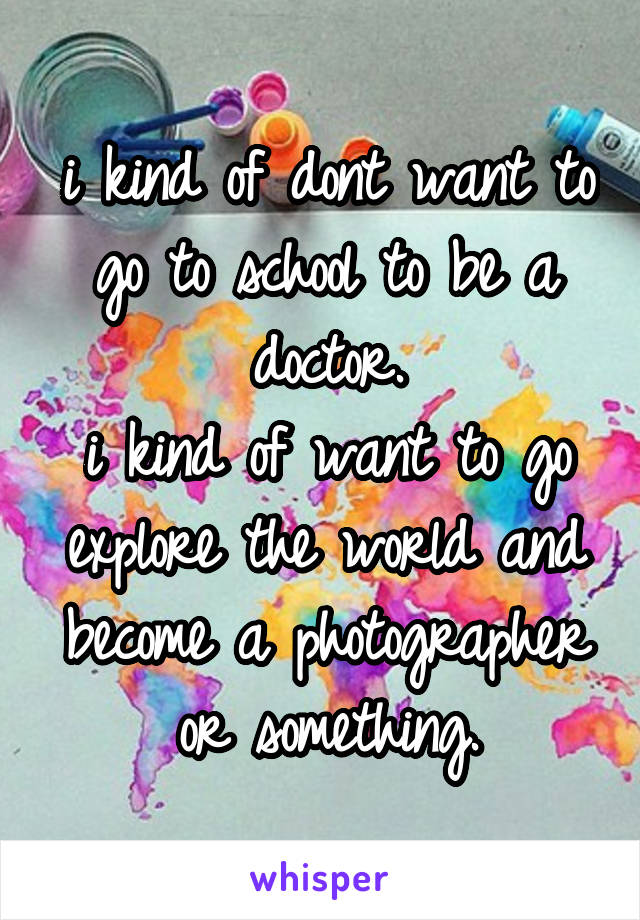 i kind of dont want to go to school to be a doctor. i kind of want to go explore the world and become a photographer or something.
