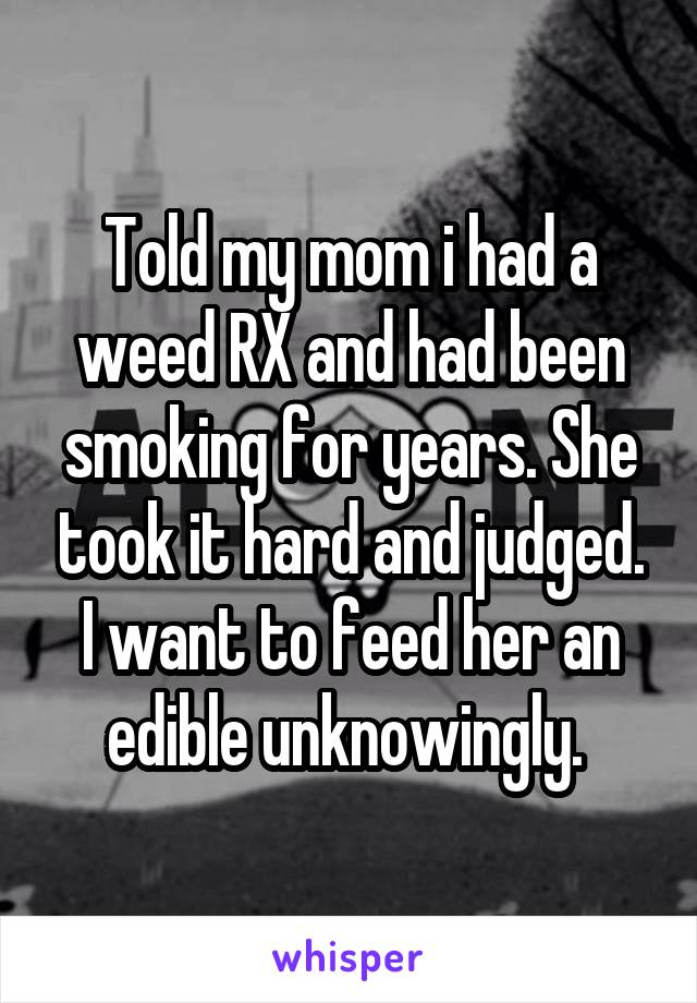 Told my mom i had a weed RX and had been smoking for years. She took it hard and judged. I want to feed her an edible unknowingly.