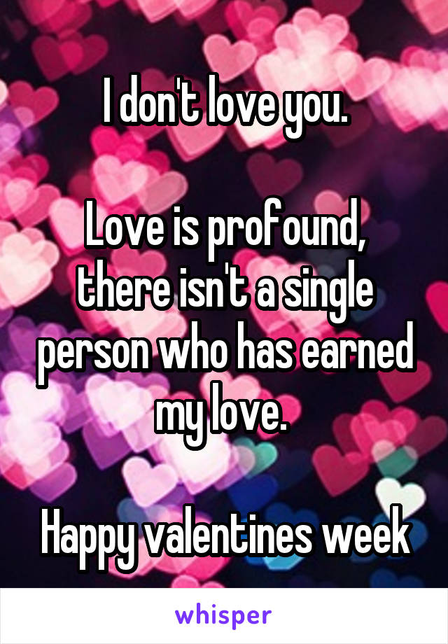 I don't love you.  Love is profound, there isn't a single person who has earned my love.   Happy valentines week