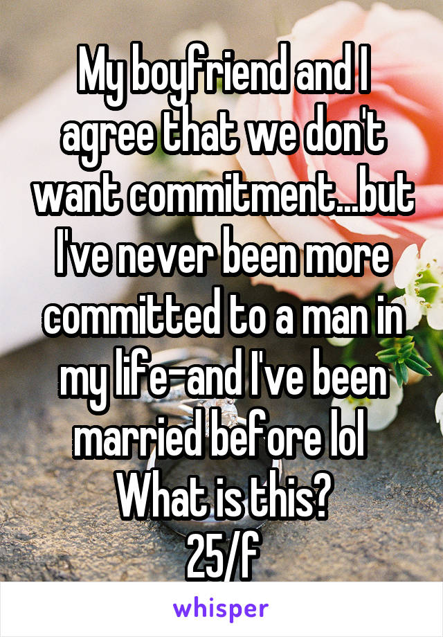 My boyfriend and I agree that we don't want commitment...but I've never been more committed to a man in my life-and I've been married before lol  What is this? 25/f