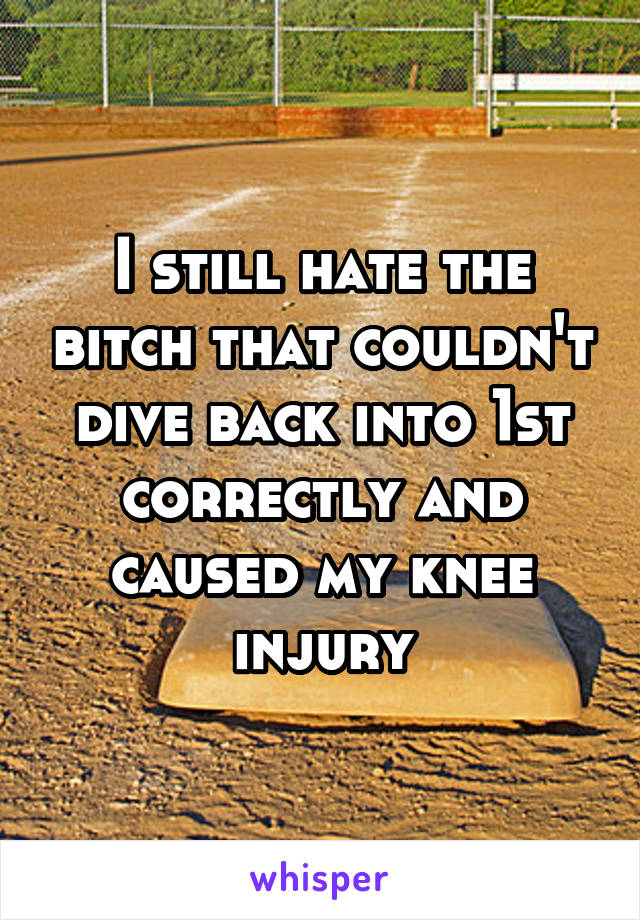I still hate the bitch that couldn't dive back into 1st correctly and caused my knee injury