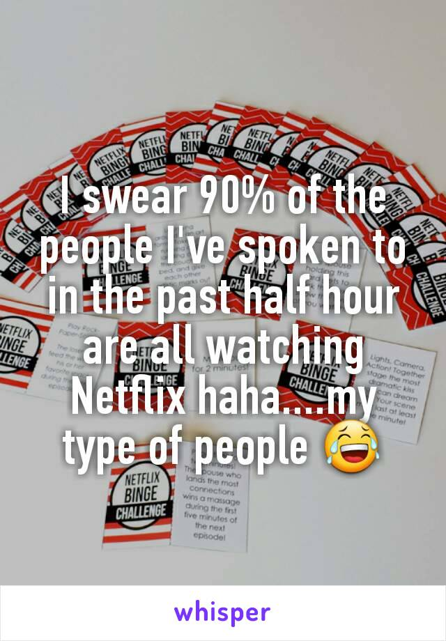 I swear 90% of the people I've spoken to in the past half hour are all watching Netflix haha....my type of people 😂