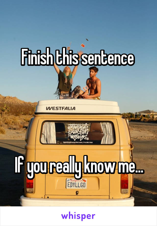 Finish this sentence      If you really know me...