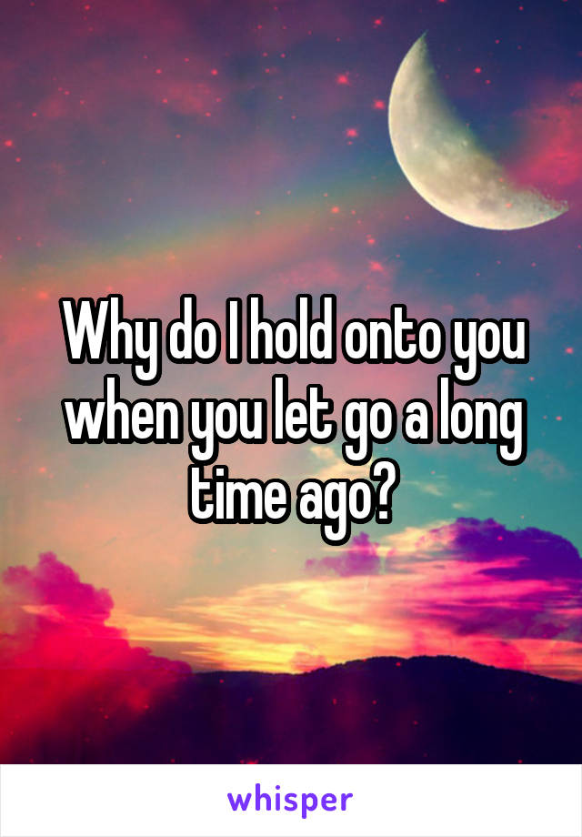 Why do I hold onto you when you let go a long time ago?