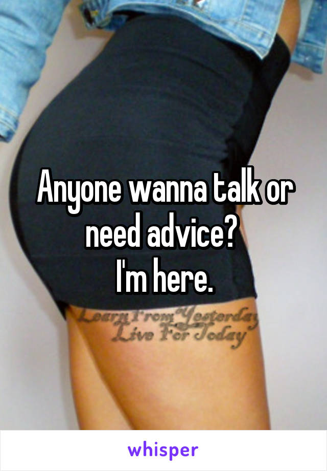 Anyone wanna talk or need advice?  I'm here.