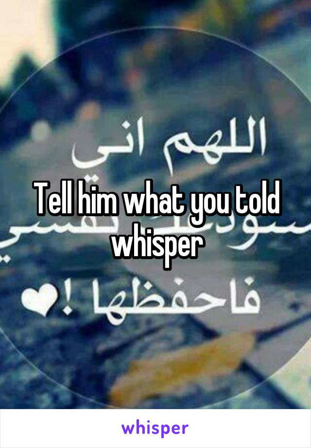 Tell him what you told whisper