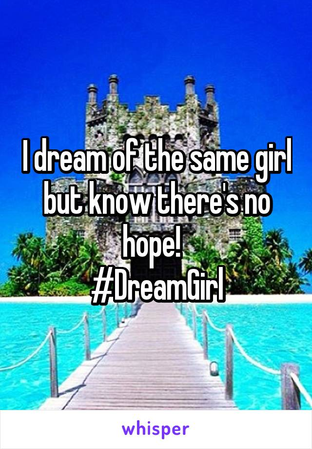 I dream of the same girl but know there's no hope!   #DreamGirl