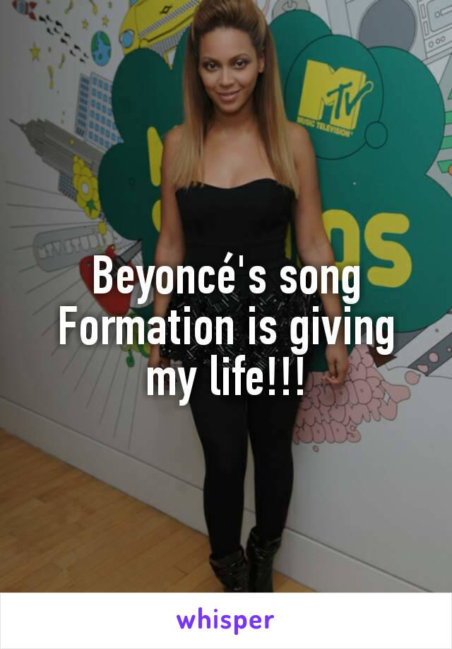 Beyoncé's song Formation is giving my life!!!
