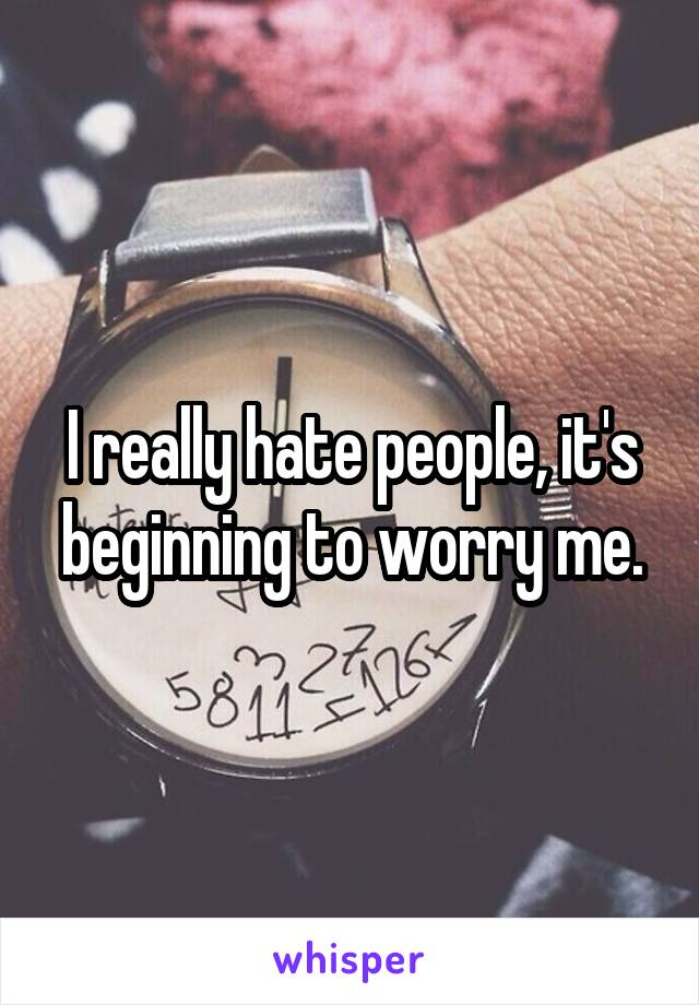 I really hate people, it's beginning to worry me.