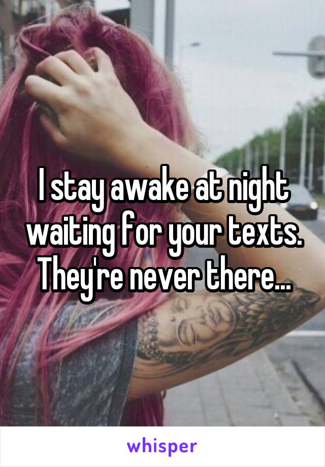 I stay awake at night waiting for your texts. They're never there...
