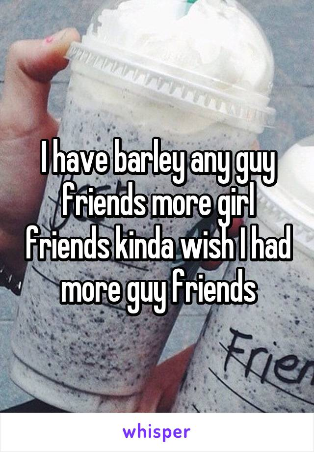 I have barley any guy friends more girl friends kinda wish I had more guy friends