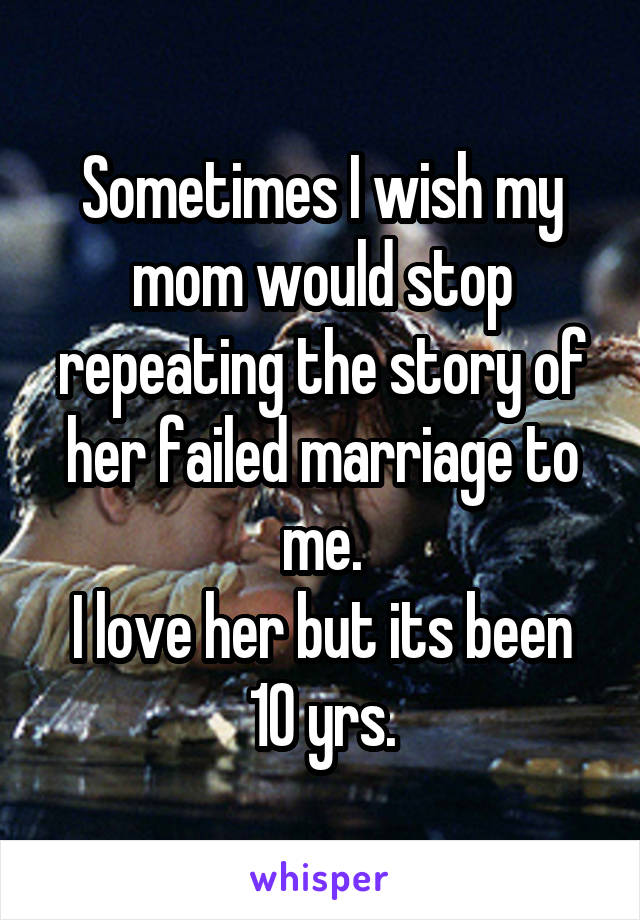 Sometimes I wish my mom would stop repeating the story of her failed marriage to me. I love her but its been 10 yrs.