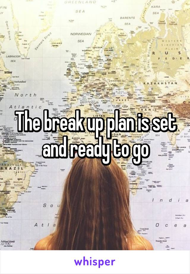 The break up plan is set and ready to go
