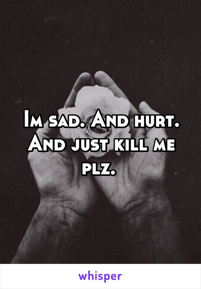 Im sad. And hurt. And just kill me plz.