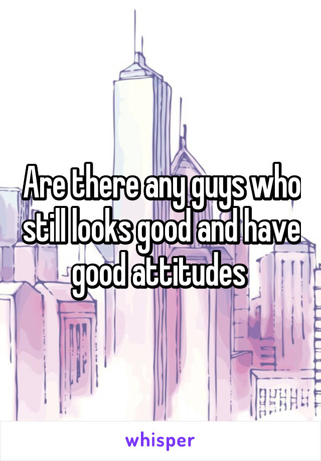 Are there any guys who still looks good and have good attitudes