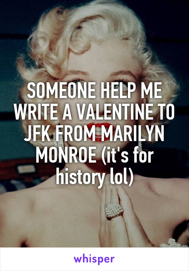 SOMEONE HELP ME WRITE A VALENTINE TO JFK FROM MARILYN MONROE (it's for history lol)