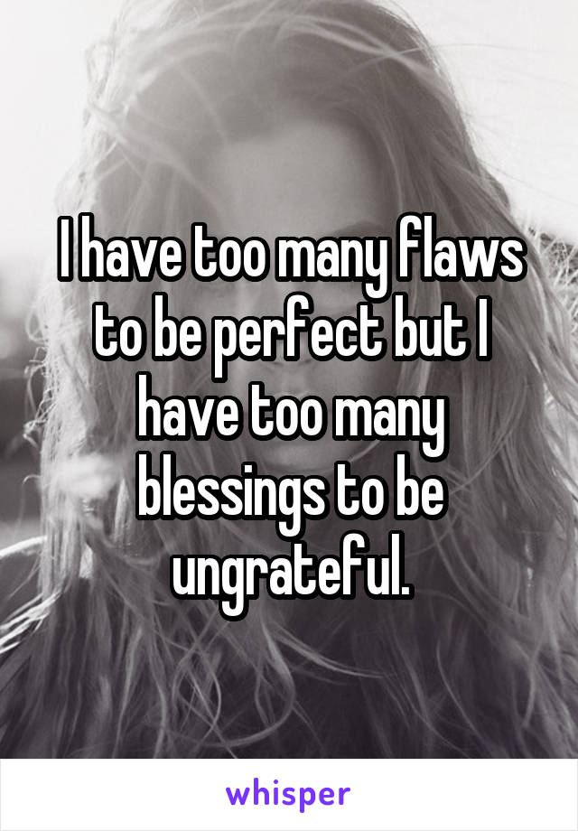 I have too many flaws to be perfect but I have too many blessings to be ungrateful.