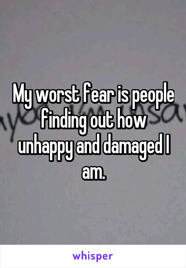 My worst fear is people finding out how unhappy and damaged I am.