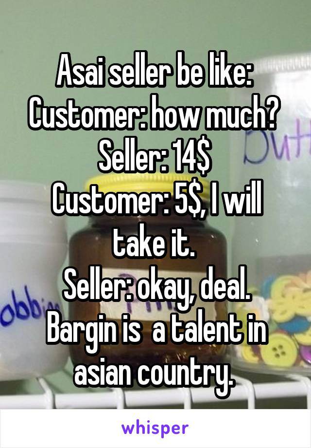 Asai seller be like:  Customer: how much?  Seller: 14$  Customer: 5$, I will take it.  Seller: okay, deal. Bargin is  a talent in asian country.