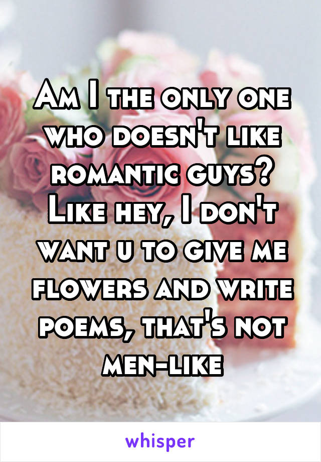 Am I the only one who doesn't like romantic guys? Like hey, I don't want u to give me flowers and write poems, that's not men-like