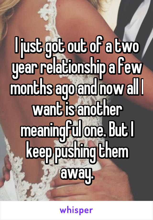 I just got out of a two year relationship a few months ago and now all I want is another meaningful one. But I keep pushing them away.