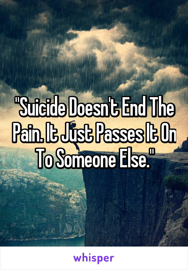 """""""Suicide Doesn't End The Pain. It Just Passes It On To Someone Else."""""""