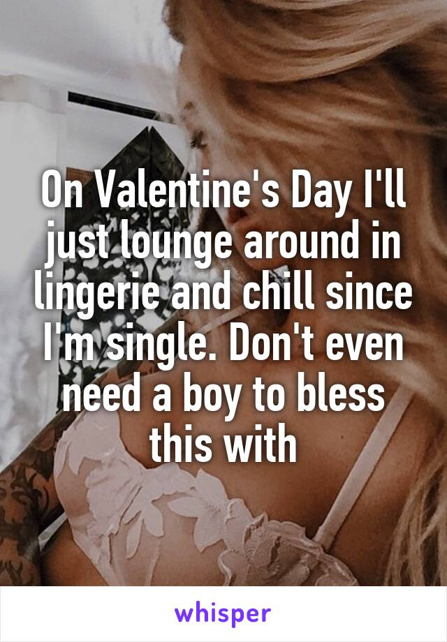On Valentine's Day I'll just lounge around in lingerie and chill since I'm single. Don't even need a boy to bless this with