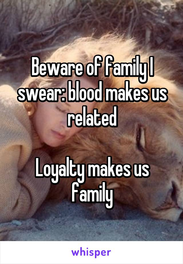 Beware of family I swear: blood makes us related  Loyalty makes us family