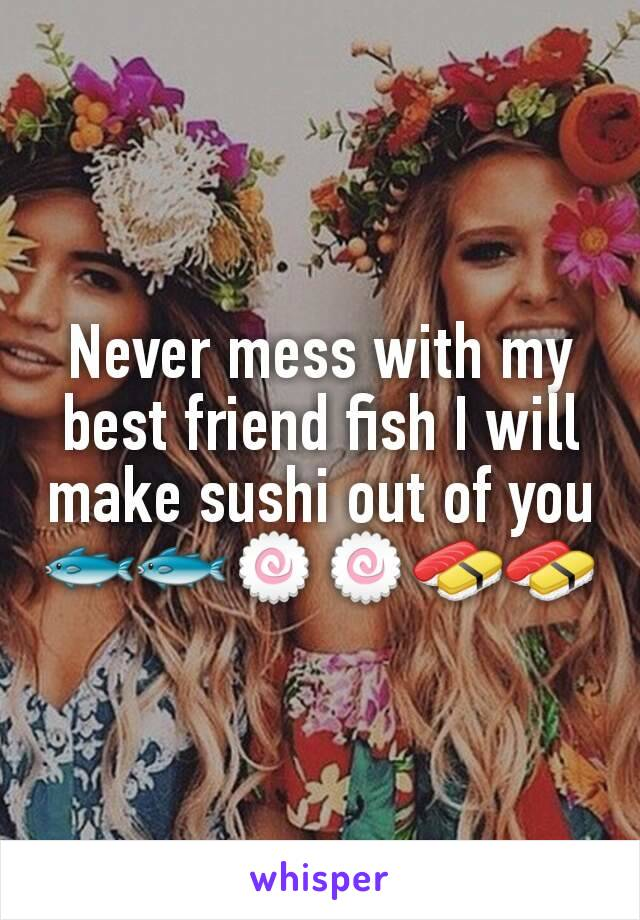 Never mess with my best friend fish I will make sushi out of you 🐟🐟🍥🍥🍣🍣