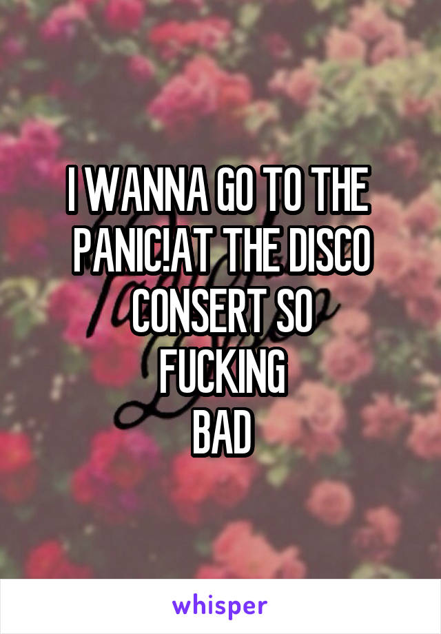 I WANNA GO TO THE  PANIC!AT THE DISCO CONSERT SO FUCKING BAD