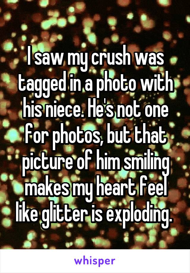 I saw my crush was tagged in a photo with his niece. He's not one for photos, but that picture of him smiling makes my heart feel like glitter is exploding.