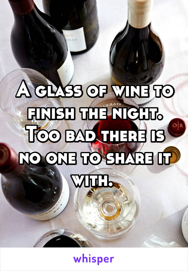 A glass of wine to finish the night. Too bad there is no one to share it with.
