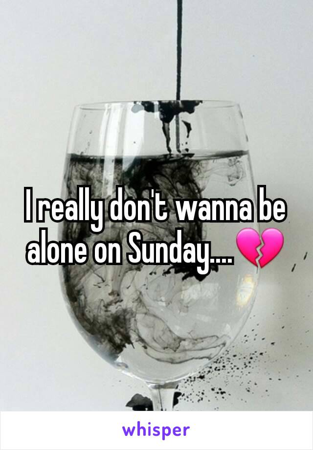I really don't wanna be alone on Sunday....💔