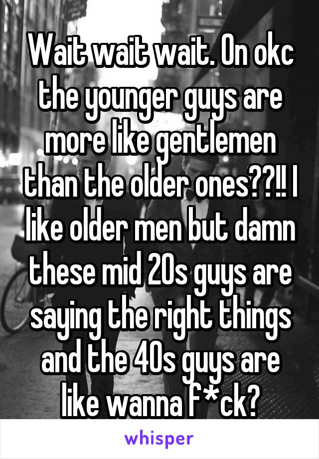 Wait wait wait. On okc the younger guys are more like gentlemen than the older ones??!! I like older men but damn these mid 20s guys are saying the right things and the 40s guys are like wanna f*ck?