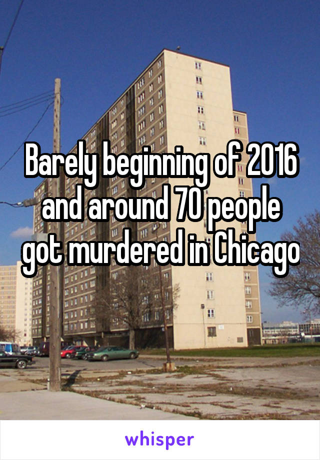 Barely beginning of 2016 and around 70 people got murdered in Chicago