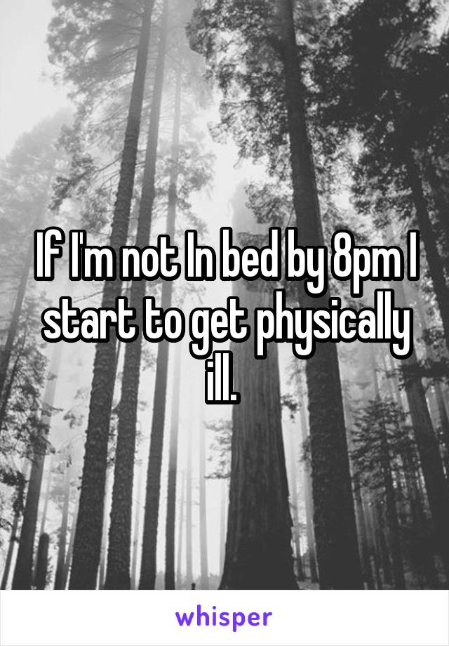 If I'm not In bed by 8pm I start to get physically ill.