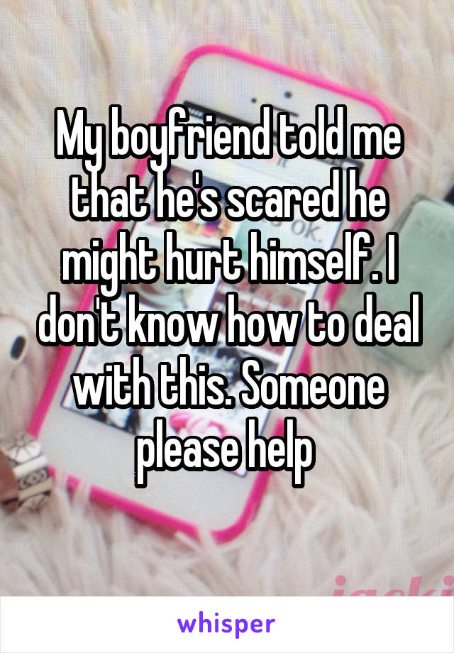 My boyfriend told me that he's scared he might hurt himself. I don't know how to deal with this. Someone please help