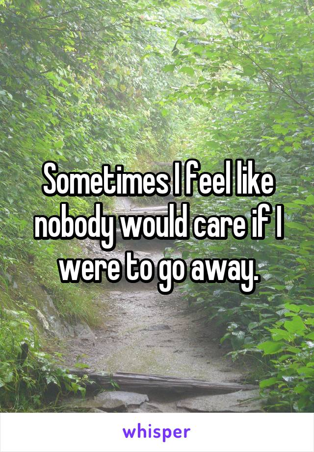 Sometimes I feel like nobody would care if I were to go away.